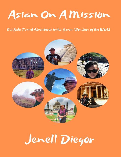 Asian On a Mission: My Solo Travel Adventures to the Seven Wonders of the World, Jenell Diegor