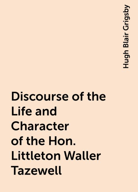 Discourse of the Life and Character of the Hon. Littleton Waller Tazewell, Hugh Blair Grigsby