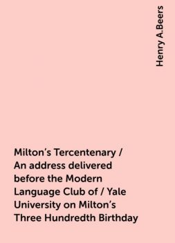 Milton's Tercentenary / An address delivered before the Modern Language Club of / Yale University on Milton's Three Hundredth Birthday, Henry A.Beers