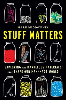 Stuff Matters: Exploring the Marvelous Materials That Shape Our Man-Made World, Mark Miodownik