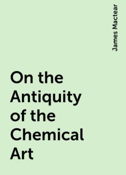 On the Antiquity of the Chemical Art, James Mactear