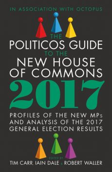 The Politicos Guide to the New House of Commons 2017, Iain Dale, Robert Waller, Tim Carr