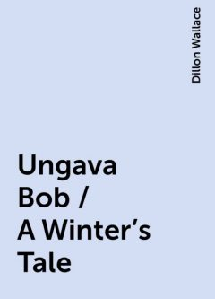 Ungava Bob / A Winter's Tale, Dillon Wallace