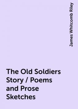 The Old Soldiers Story / Poems and Prose Sketches, James Whitcomb Riley