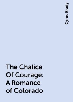 The Chalice Of Courage: A Romance of Colorado, Cyrus Brady