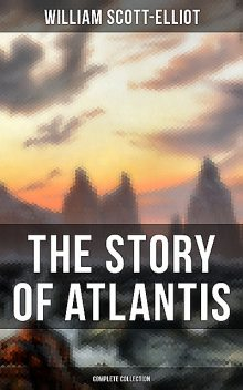THE STORY OF ATLANTIS (Complete Collection), William Scott-Elliot