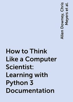 How to Think Like a Computer Scientist: Learning with Python 3 Documentation, Allen Downey, Chris Meyers, Jeffrey Elkner, Peter Wentworth