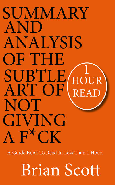 Summary Of The Subtle Art Of Not Giving A F*ck, Brian Scott