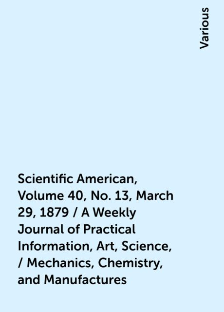 Scientific American, Volume 40, No. 13, March 29, 1879 / A Weekly Journal of Practical Information, Art, Science, / Mechanics, Chemistry, and Manufactures, Various