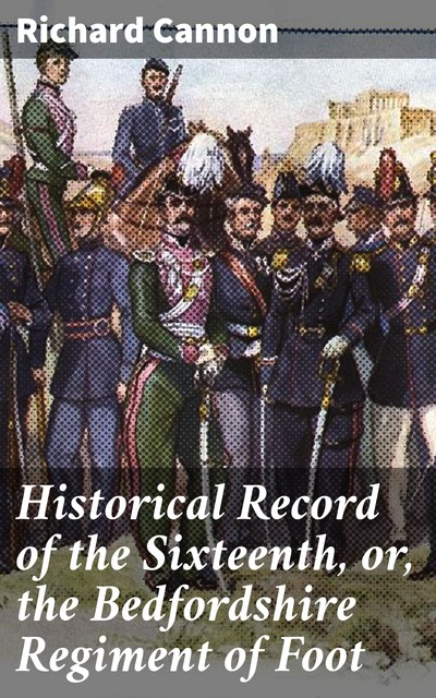 Historical Record of the Sixteenth, or, the Bedfordshire Regiment of Foot, Richard Cannon