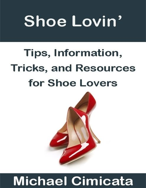 Shoe Lovin': Tips, Information, Tricks, and Resources for Shoe Lovers, Michael Cimicata