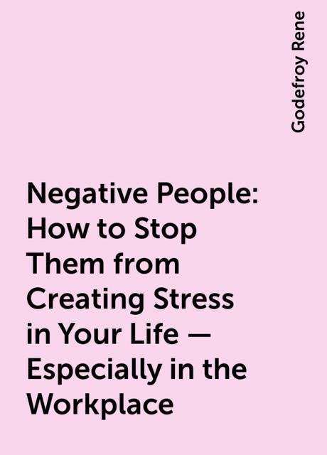 Negative People: How to Stop Them from Creating Stress in Your Life – Especially in the Workplace, Godefroy Rene