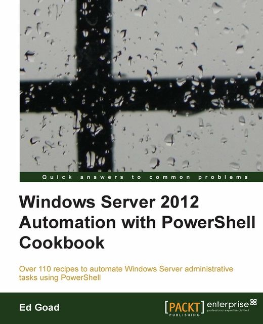Windows Server 2012 Automation with PowerShell Cookbook,