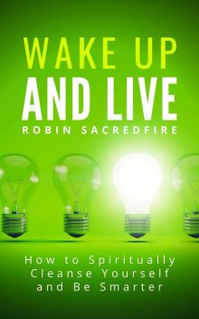 Wake Up & Live: How to Spiritually Cleanse Yourself and Be Smarter, Robin Sacredfire