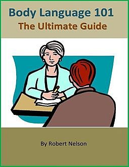Body Language 101: The Ultimate Guide, Robert H. Nelson