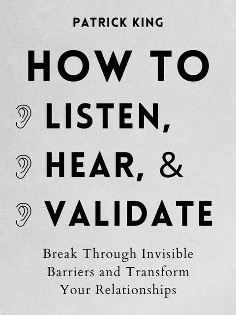 How to Listen, Hear, and Validate, Patrick King
