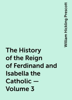 The History of the Reign of Ferdinand and Isabella the Catholic — Volume 3, William Hickling Prescott