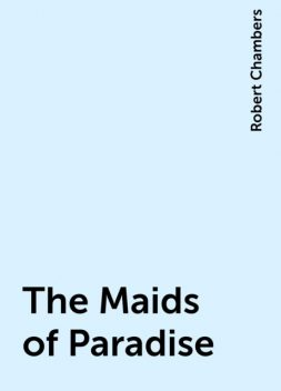 The Maids of Paradise, Robert Chambers