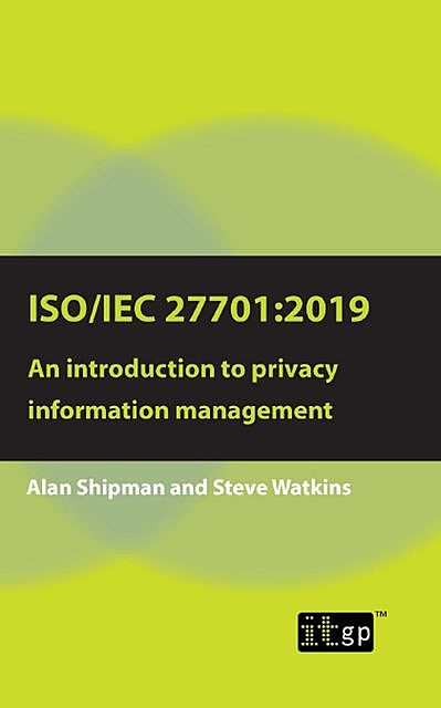 ISO/IEC 27701:2019: An introduction to privacy information management, Alan Shipman, Steve Watkins
