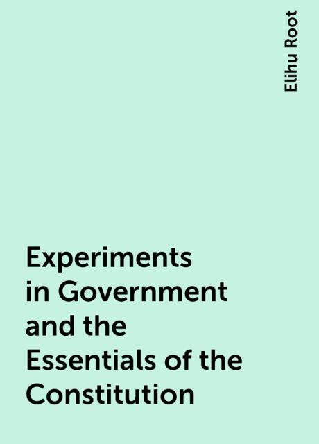 Experiments in Government and the Essentials of the Constitution, Elihu Root