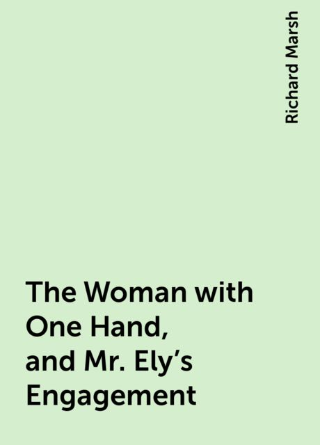 The Woman with One Hand, and Mr. Ely's Engagement, Richard Marsh