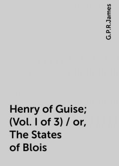 Henry of Guise; (Vol. I of 3) / or, The States of Blois, G.P.R.James