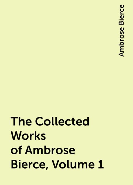 The Collected Works of Ambrose Bierce, Volume 1, Ambrose Bierce