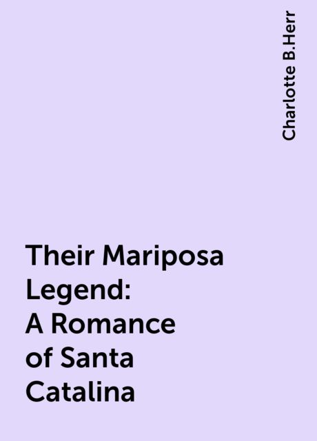 Their Mariposa Legend: A Romance of Santa Catalina, Charlotte B.Herr