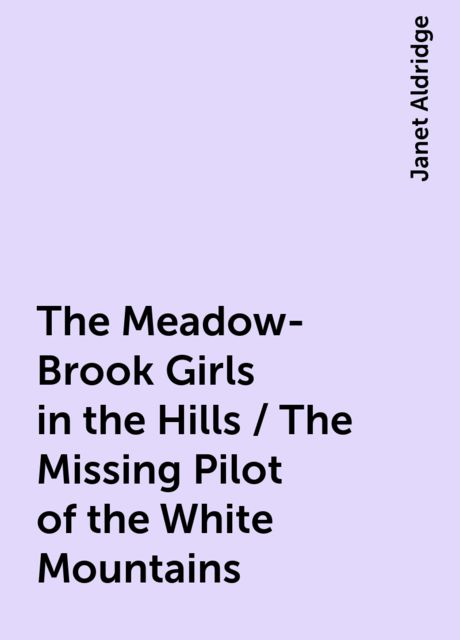 The Meadow-Brook Girls in the Hills / The Missing Pilot of the White Mountains, Janet Aldridge