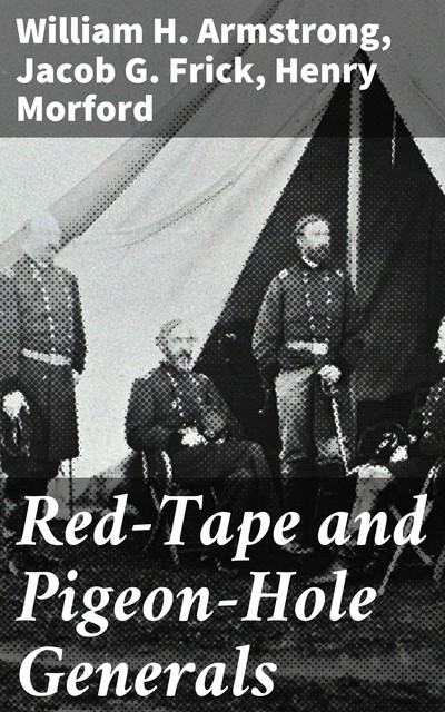 Red-Tape and Pigeon-Hole Generals, William H.Armstrong, Henry Morford, Jacob G. Frick