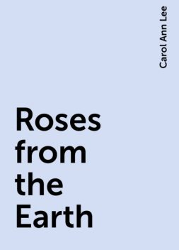 Roses from the Earth, Carol Ann Lee
