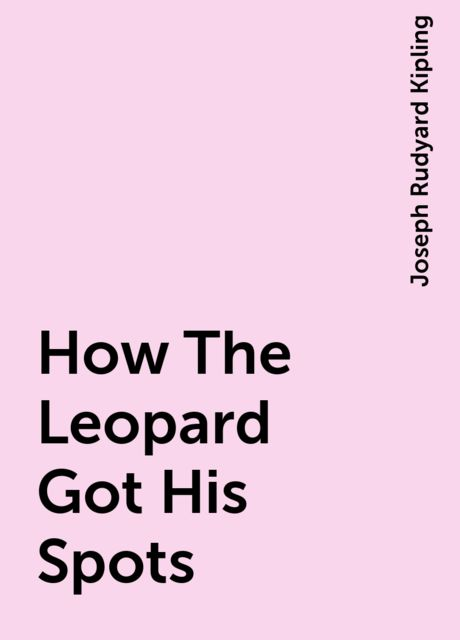 How The Leopard Got His Spots, Joseph Rudyard Kipling