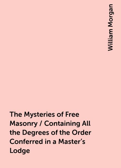 The Mysteries of Free Masonry / Containing All the Degrees of the Order Conferred in a Master's Lodge, William Morgan