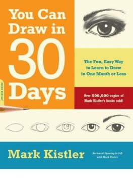 You Can Draw in 30 Days: The Fun, Easy Way to Learn to Draw in One Month or Less, Mark Kistler