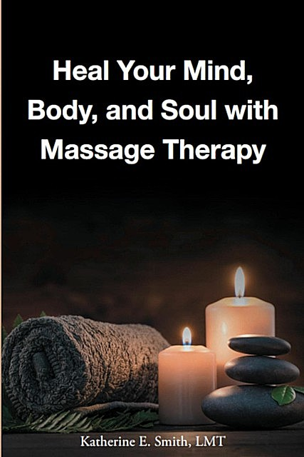 Heal Your Mind, Body, and Soul with Massage Therapy, Katherine Smith