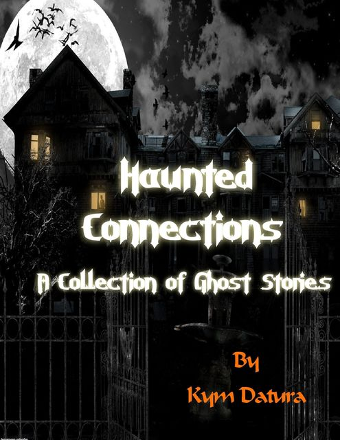Haunted Connections: A Collection of Ghost Stories, Kym Datura