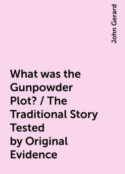 What was the Gunpowder Plot? / The Traditional Story Tested by Original Evidence, John Gerard