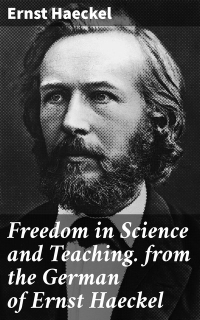 Freedom in Science and Teaching. from the German of Ernst Haeckel, Ernst Haeckel