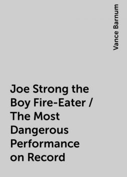 Joe Strong the Boy Fire-Eater / The Most Dangerous Performance on Record, Vance Barnum