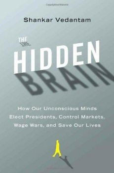 The Hidden Brain: How Our Unconscious Minds Elect Presidents, Control Markets, Wage Wars, and Save Our Lives, Shankar Vedantam