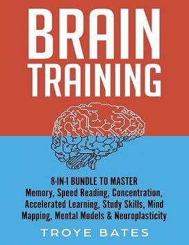 Brain Training: 8-in-1 Bundle to Master Memory, Speed Reading, Concentration, Accelerated Learning, Study Skills, Mind Mapping, Mental Models & Neuroplasticity, Troye Bates