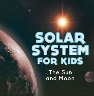 Solar System for Kids : The Sun and Moon, Baby Professor
