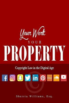 Your Work Your Property: Copyright Law In The Digital Age, SHERRIA WILLIAMS
