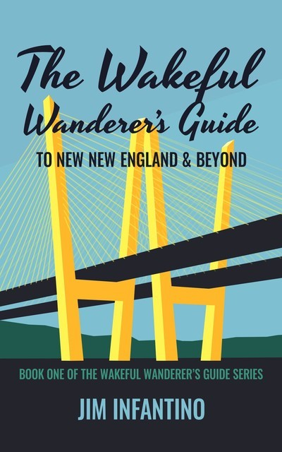 The Wakeful Wanderer's Guide to New New England & Beyond, Jim Infantino