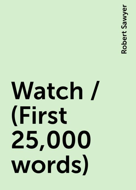 Watch / (First 25,000 words), Robert Sawyer