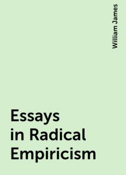 Essays in Radical Empiricism, William James
