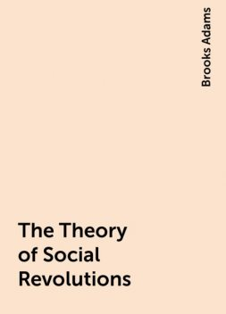 The Theory of Social Revolutions, Brooks Adams
