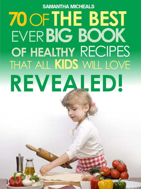 Kids Recipes:70 Of The Best Ever Big Book Of Recipes That All Kids Love.Revealed!, Samantha Michaels