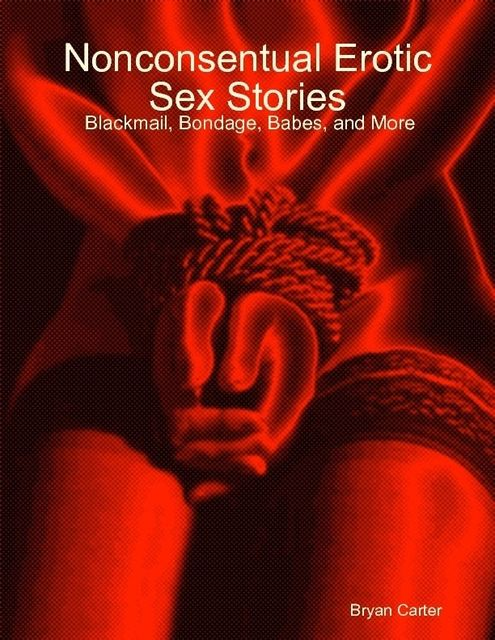 Nonconsentual Erotic Sex Stories: Blackmail, Bondage, Babes, and More, Bryan Carter