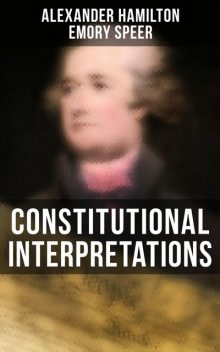 Constitutional Interpretations, Alexander Hamilton, Emory Speer